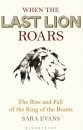 When the Last Lion Roars: How the King of the Beasts Was Brought to the Brink